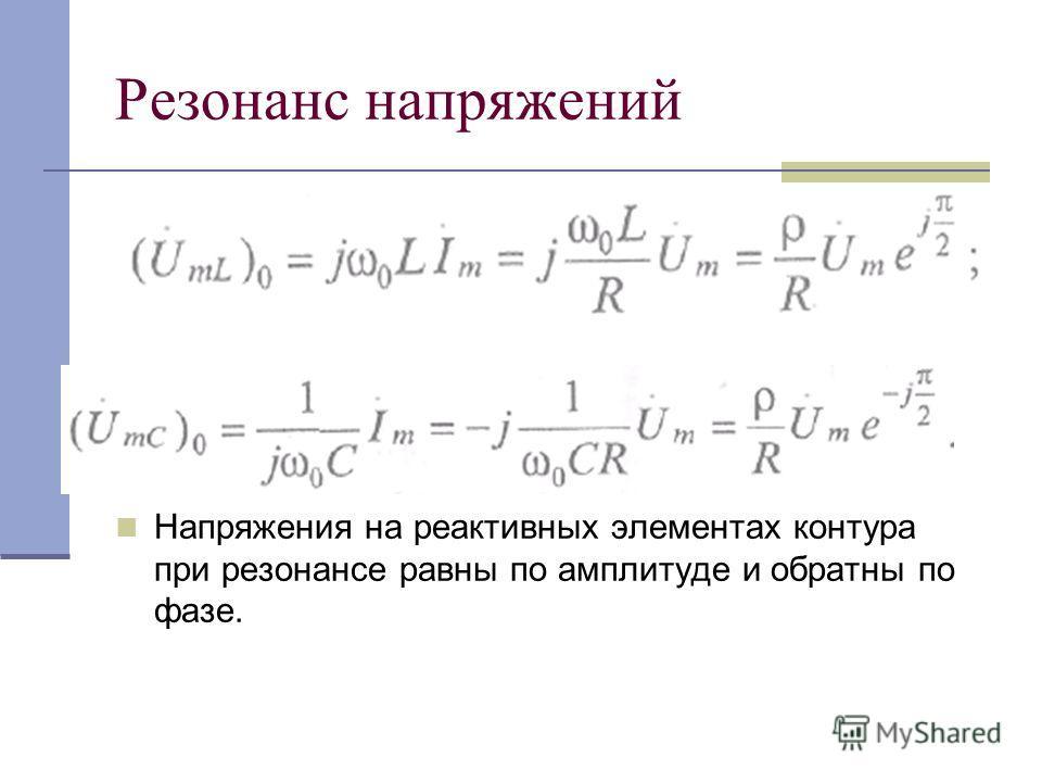 Резонанс напряжений Напряжения на реактивных элементах контура при резонансе равны по амплитуде и обратны по фазе.