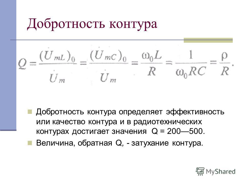 Добротность контура Добротность контура определяет эффективность или качество контура и в радиотехнических контурах достигает значения Q = 200500. Величина, обратная Q, - затухание контура.