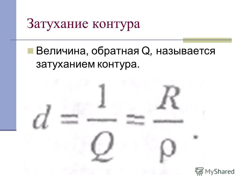 Затухание контура Величина, обратная Q, называется затуханием контура.