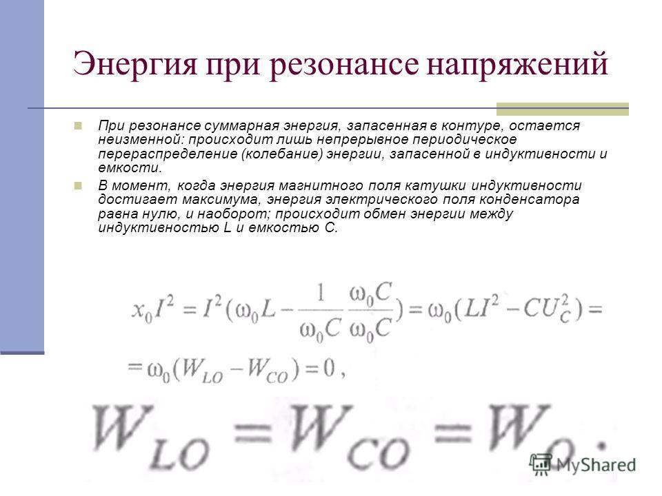 Энергия при резонансе напряжений При резонансе суммарная энергия, запасенная в контуре, остается неизменной: происходит лишь непрерывное периодическое перераспределение (колебание) энергии, запасенной в индуктивности и емкости. В момент, когда энерги