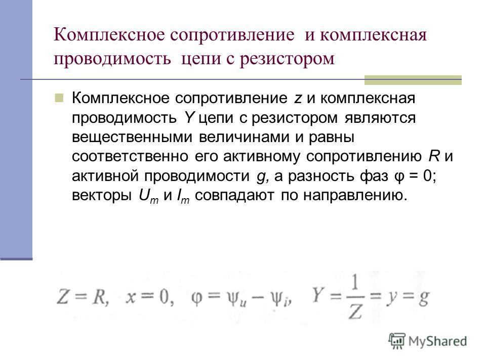 Комплексное сопротивление и комплексная проводимость цепи с резистором Комплексное сопротивление z и комплексная проводимость Y цепи с резистором являются вещественными величинами и равны соответственно его активному сопротивлению R и активной провод