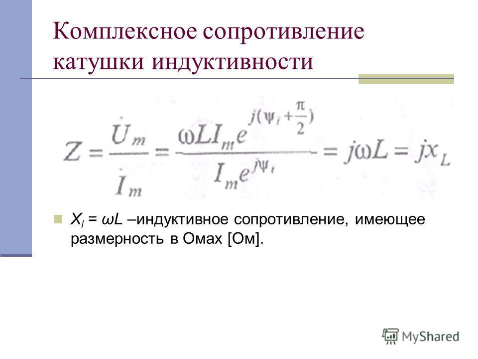 Комплексное сопротивление катушки индуктивности X l = ωL –индуктивное сопротивление, имеющее размерность в Омах [Ом].