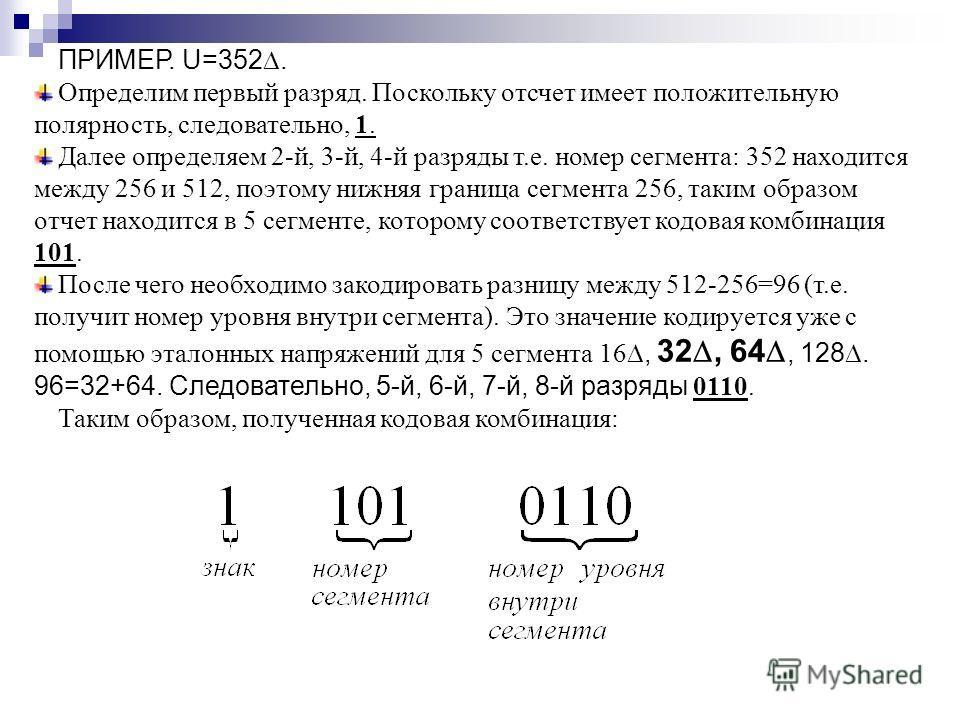ПРИМЕР. U=352. Определим первый разряд. Поскольку отсчет имеет положительную полярность, следовательно, 1. Далее определяем 2-й, 3-й, 4-й разряды т.е. номер сегмента: 352 находится между 256 и 512, поэтому нижняя граница сегмента 256, таким образом о
