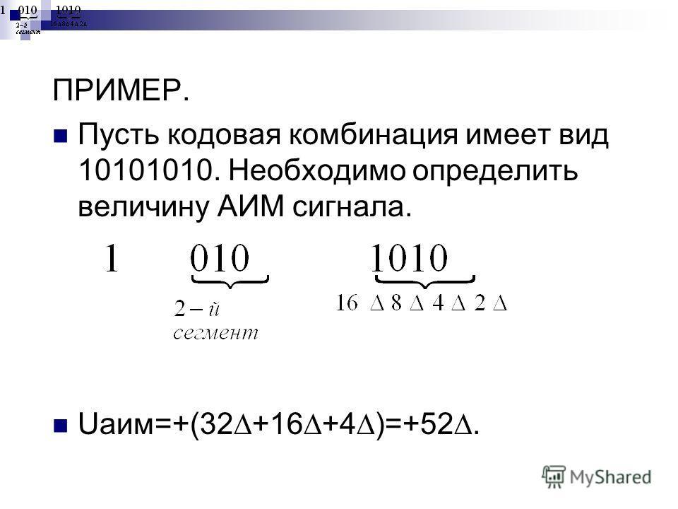 ПРИМЕР. Пусть кодовая комбинация имеет вид 10101010. Необходимо определить величину АИМ сигнала. Uаим=+(32 +16 +4 )=+52.