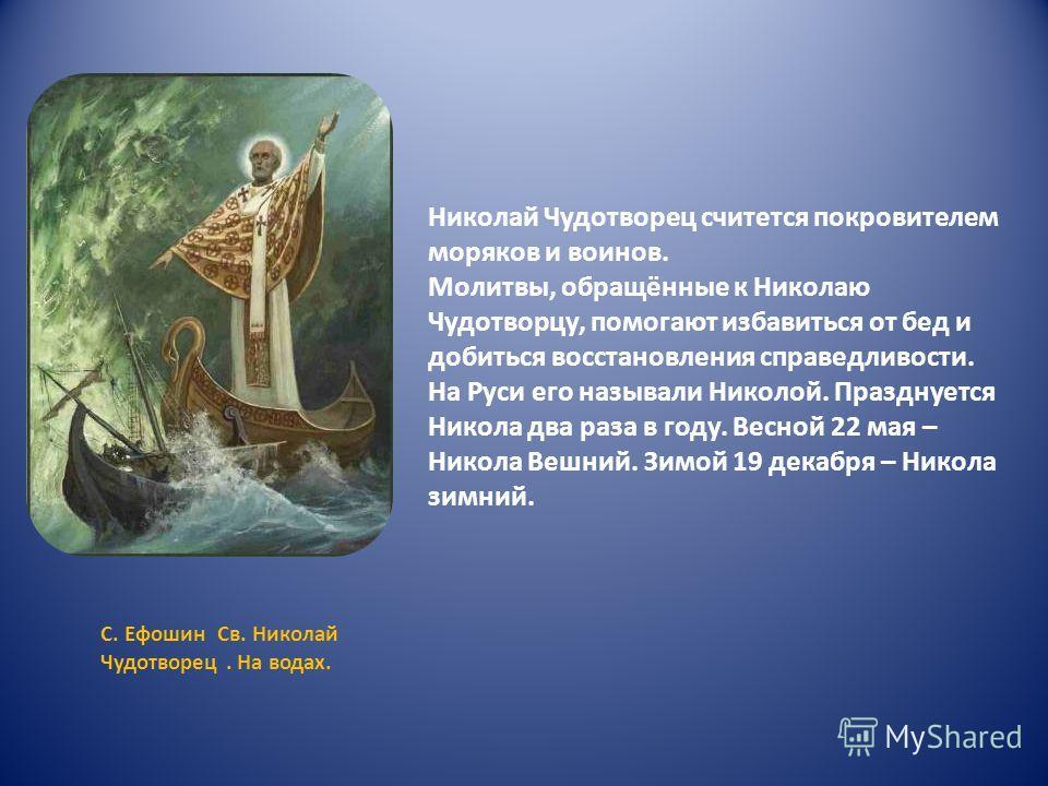 Николай Чудотворец считется покровителем моряков и воинов. Молитвы, обращённые к Николаю Чудотворцу, помогают избавиться от бед и добиться восстановления справедливости. На Руси его называли Николой. Празднуется Никола два раза в году. Весной 22 мая