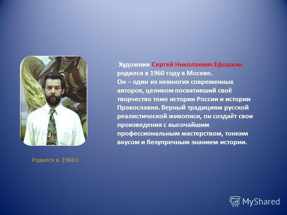 Родился в 1960 г. Художник Сергей Николаевич Ефошкин родился в 1960 году в Москве. Он – один из немногих современных авторов, целиком посвятивший своё творчество теме истории России и истории Православия. Верный традициям русской реалистической живоп