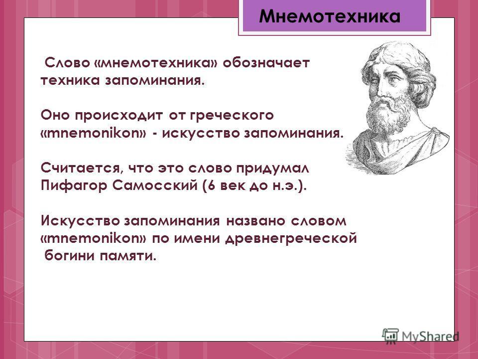 Слово «мнемотехника» обозначает техника запоминания. Оно происходит от греческого «mnemonikon» - искусство запоминания. Считается, что это слово придумал Пифагор Самосский (6 век до н.э.). Искусство запоминания названо словом «mnemonikon» по имени др