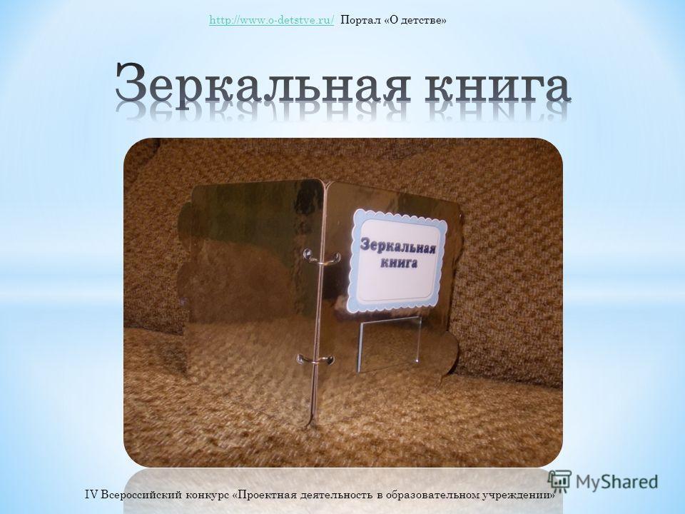 http://www.o-detstve.ru/http://www.o-detstve.ru/ Портал «О детстве» IV Всероссийский конкурс «Проектная деятельность в образовательном учреждении»