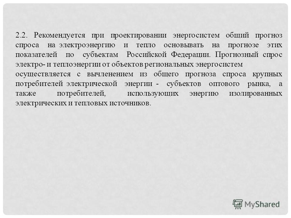 2.2. Рекомендуется при проектировании энергосистем общий прогноз спроса на электроэнергию и тепло основывать на прогнозе этих показателей по субъектам Российской Федерации. Прогнозный спрос электро- и теплоэнергии от объектов региональных энергосисте