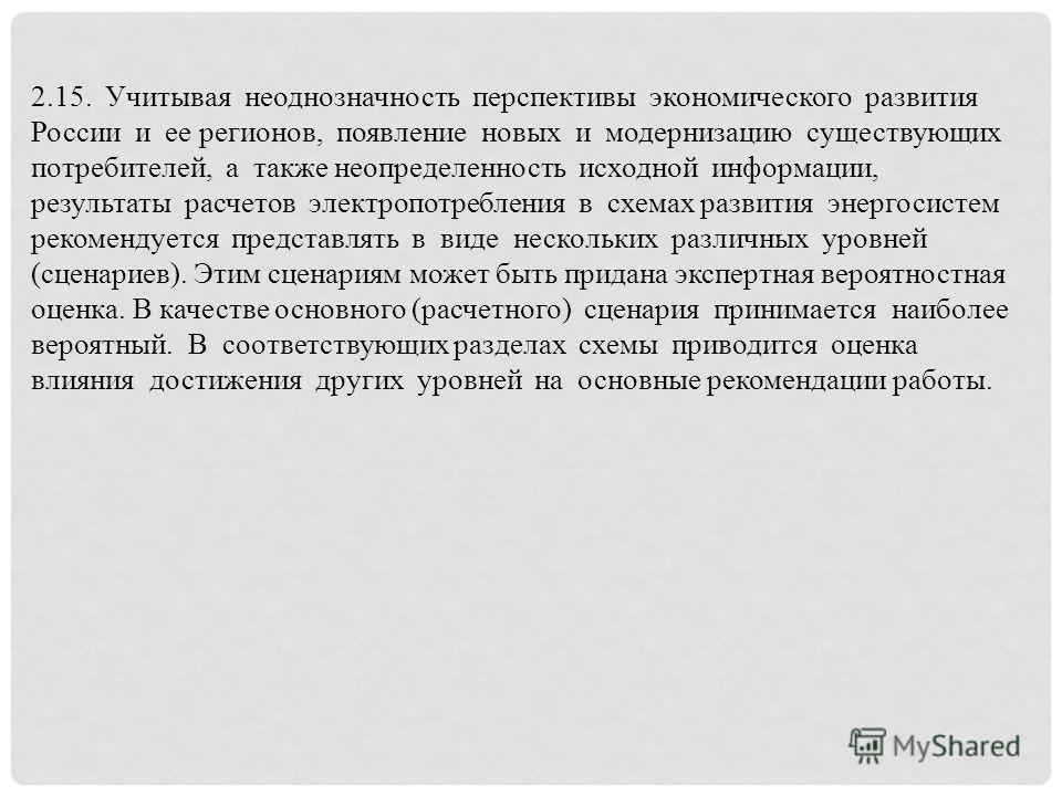 2.15. Учитывая неоднозначность перспективы экономического развития России и ее регионов, появление новых и модернизацию существующих потребителей, а также неопределенность исходной информации, результаты расчетов электропотребления в схемах развития