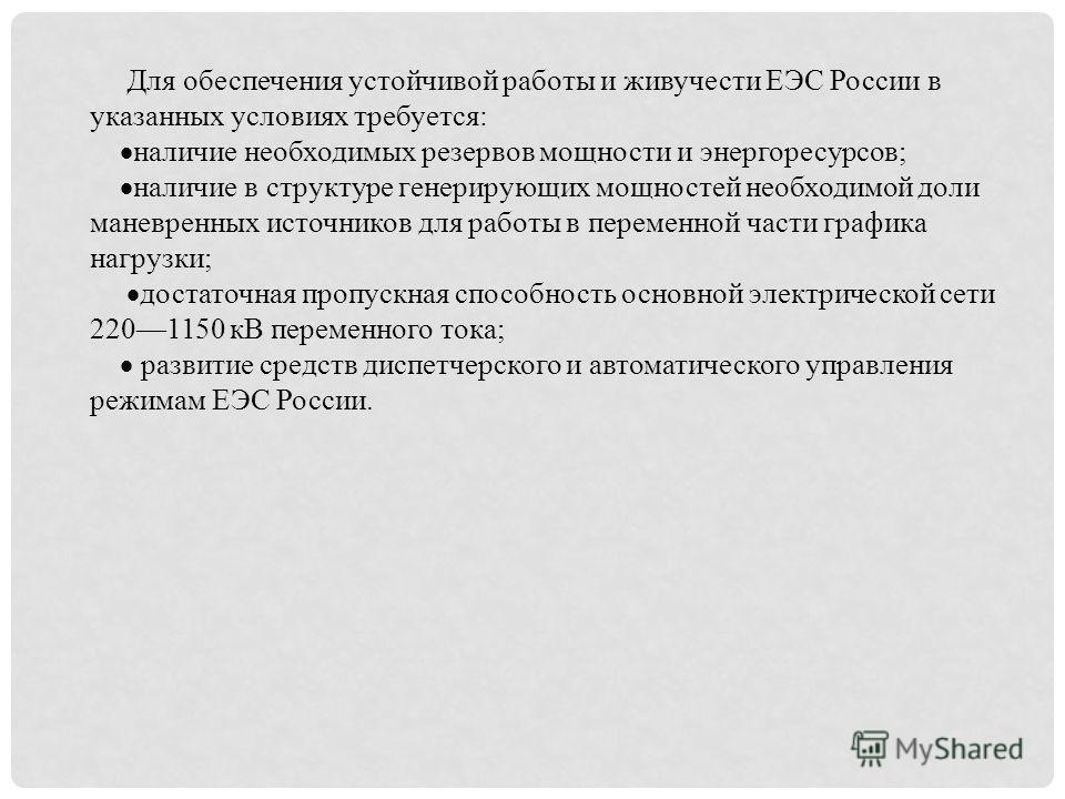 Для обеспечения устойчивой работы и живучести ЕЭС России в указанных условиях требуется: наличие необходимых резервов мощности и энергоресурсов; наличие в структуре генерирующих мощностей необходимой доли маневренных источников для работы в переменно