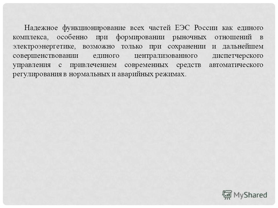 Надежное функционирование всех частей ЕЭС России как единого комплекса, особенно при формировании рыночных отношений в электроэнергетике, возможно только при сохранении и дальнейшем совершенствовании единого централизованного диспетчерского управлени