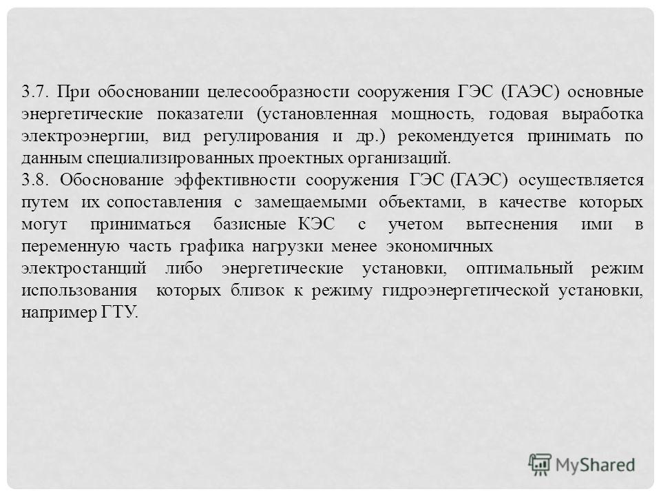 3.7. При обосновании целесообразности сооружения ГЭС (ГАЭС) основные энергетические показатели (установленная мощность, годовая выработка электроэнергии, вид регулирования и др.) рекомендуется принимать по данным специализированных проектных организа