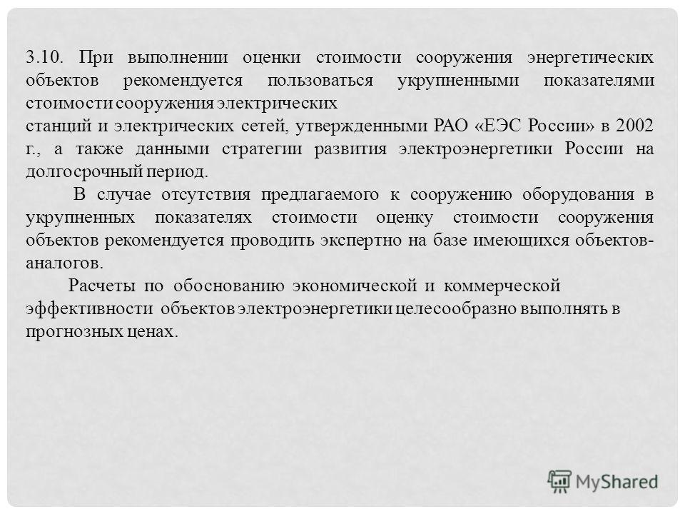 3.10. При выполнении оценки стоимости сооружения энергетических объектов рекомендуется пользоваться укрупненными показателями стоимости сооружения электрических станций и электрических сетей, утвержденными РАО «ЕЭС России» в 2002 г., а также данными