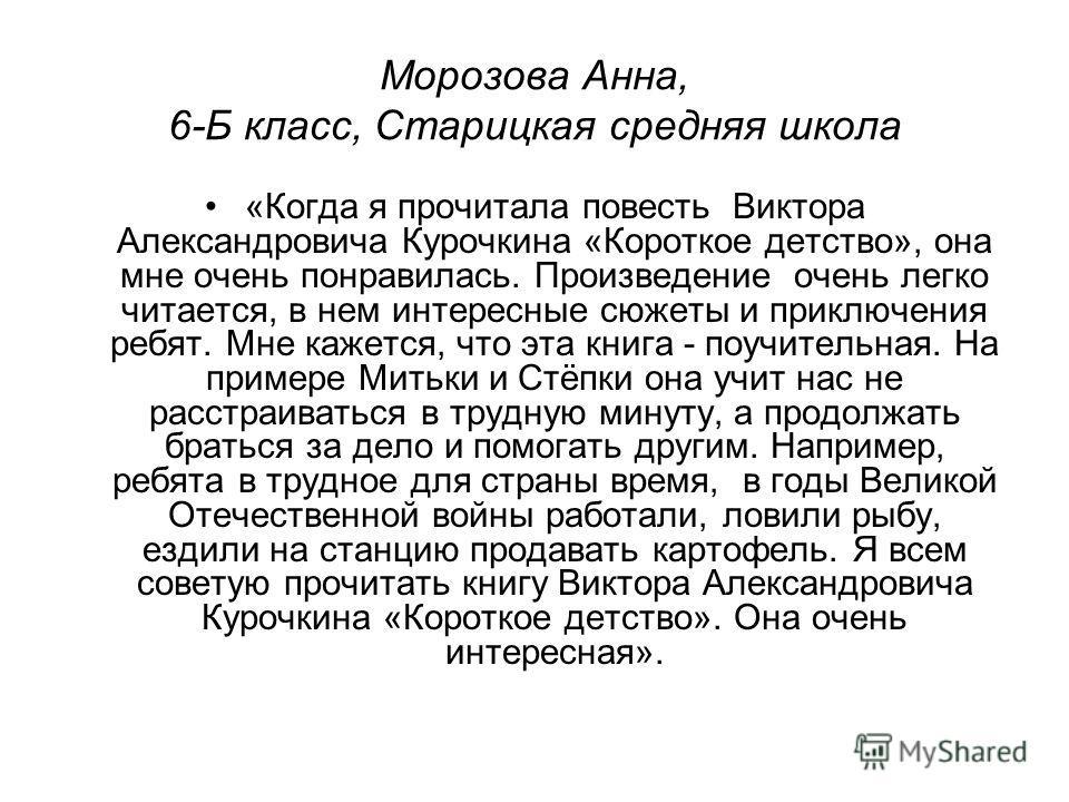 Морозова Анна, 6-Б класс, Старицкая средняя школа «Когда я прочитала повесть Виктора Александровича Курочкина «Короткое детство», она мне очень понравилась. Произведение очень легко читается, в нем интересные сюжеты и приключения ребят. Мне кажется,