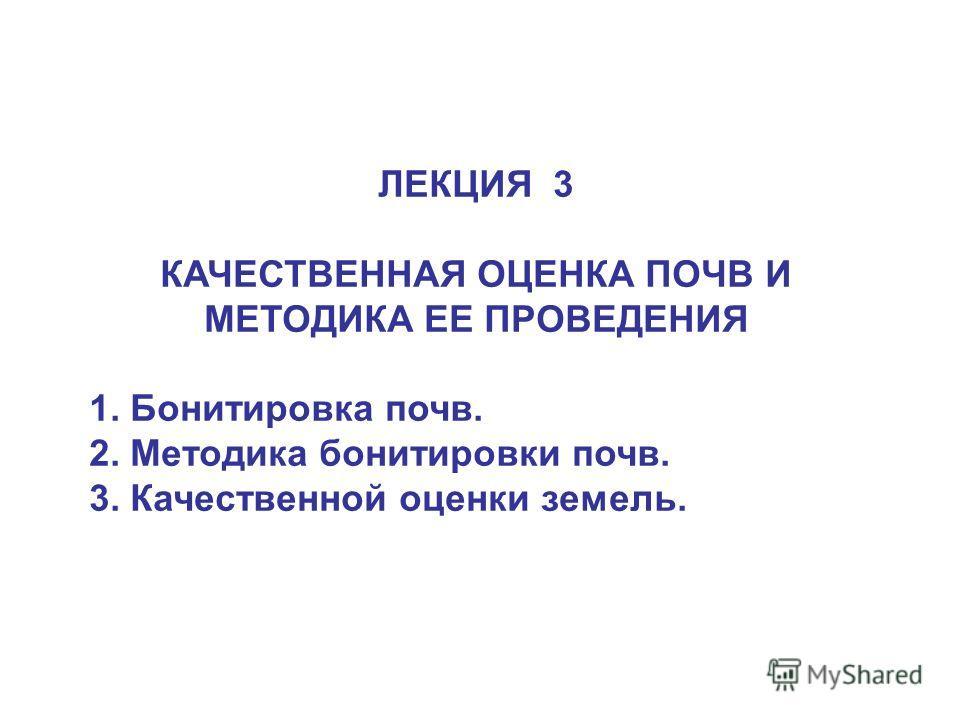 ЛЕКЦИЯ 3 КАЧЕСТВЕННАЯ ОЦЕНКА ПОЧВ И МЕТОДИКА ЕЕ ПРОВЕДЕНИЯ 1. Бонитировка почв. 2. Методика бонитировки почв. 3. Качественной оценки земель.