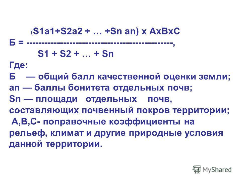 ( S1а1+S2а2 + … +Sn аn) х АхВхС Б = -----------------------------------------------, S1 + S2 + … + Sn Где: Б общий балл качественной оценки земли; ап баллы бонитета отдельных почв; Sn площади отдельных почв, составляющих почвенный покров территории;