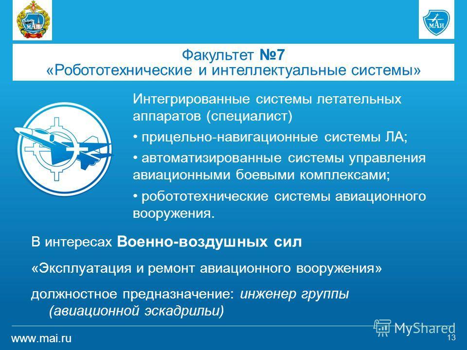www.mai.ru Интегрированные системы летательных аппаратов (специалист) прицельно-навигационные системы ЛА; автоматизированные системы управления авиационными боевыми комплексами; робототехнические системы авиационного вооружения. 13 Факультет 7 «Робот
