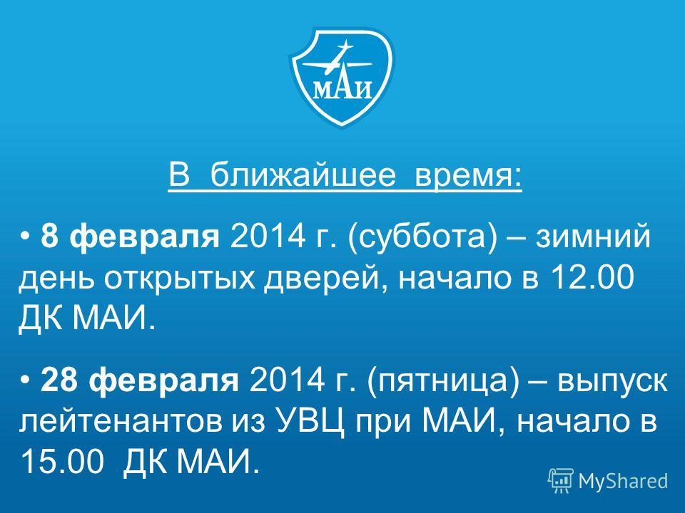 В ближайшее время: 8 февраля 2014 г. (суббота) – зимний день открытых дверей, начало в 12.00 ДК МАИ. 28 февраля 2014 г. (пятница) – выпуск лейтенантов из УВЦ при МАИ, начало в 15.00 ДК МАИ.