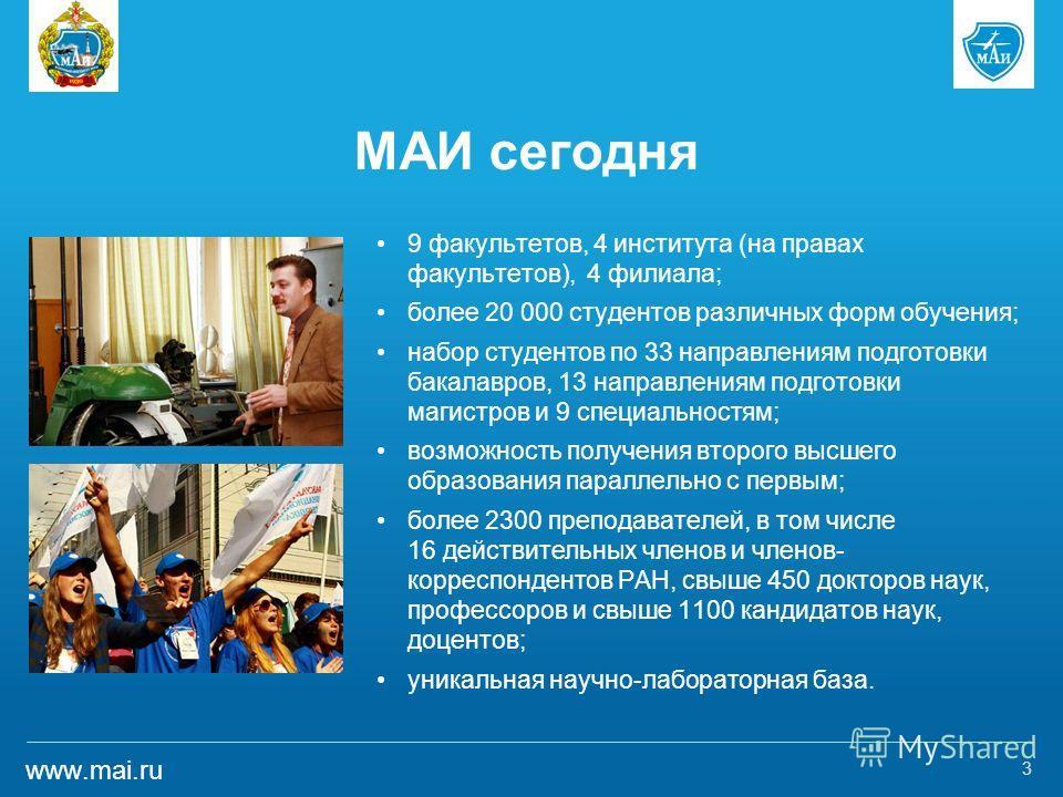www.mai.ru МАИ сегодня 9 факультетов, 4 института (на правах факультетов), 4 филиала; более 20 000 студентов различных форм обучения; набор студентов по 33 направлениям подготовки бакалавров, 13 направлениям подготовки магистров и 9 специальностям; в