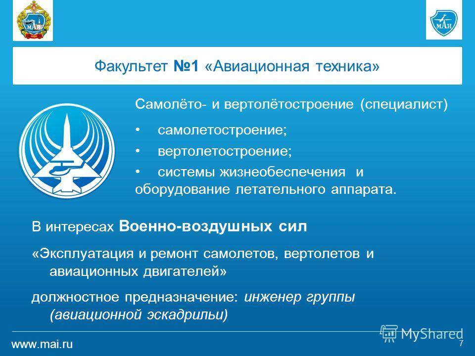 www.mai.ru Факультет 1 «Авиационная техника» Самолёто- и вертолётостроение (специалист) самолетостроение; вертолетостроение; системы жизнеобеспечения и оборудование летательного аппарата. 7 В интересах Военно-воздушных сил «Эксплуатация и ремонт само