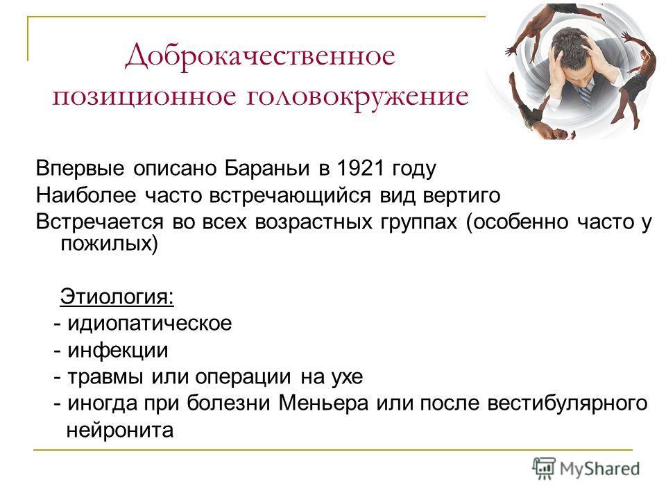 Доброкачественное позиционное головокружение Впервые описано Бараньи в 1921 году Наиболее часто встречающийся вид вертиго Встречается во всех возрастных группах (особенно часто у пожилых) Этиология: - идиопатическое - инфекции - травмы или операции н