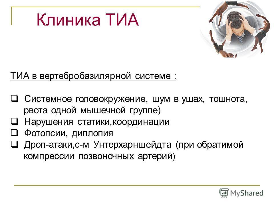 Клиника ТИА ТИА в вертебробазилярной системе : Системное головокружение, шум в ушах, тошнота, рвота одной мышечной группе) Нарушения статики,координации Фотопсии, диплопия Дроп-атаки,с-м Унтерхарншейдта (при обратимой компрессии позвоночных артерий )