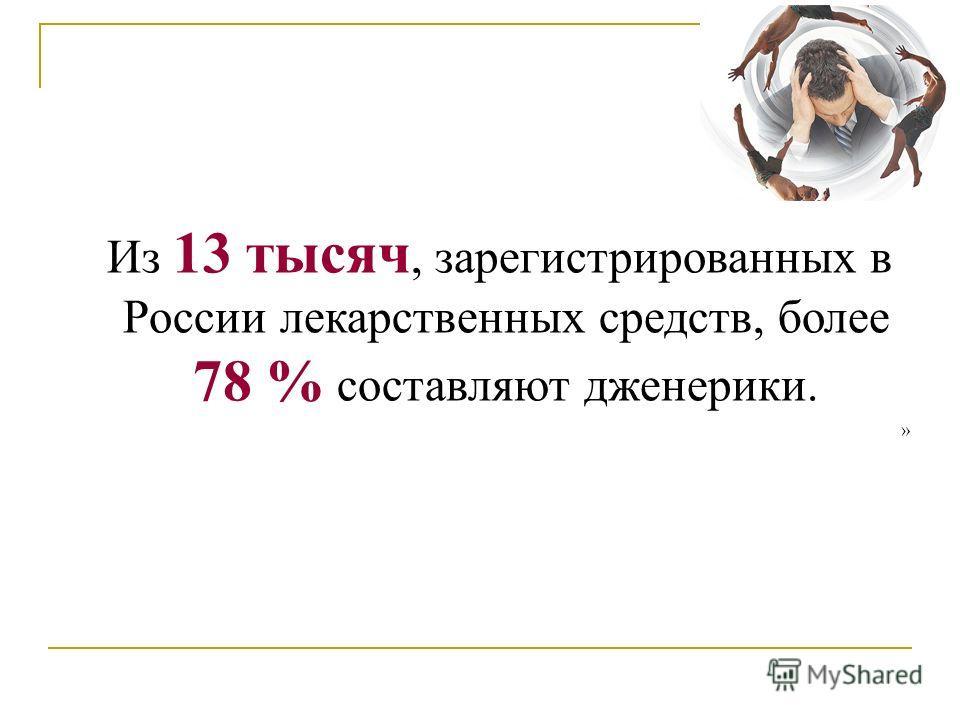 Из 13 тысяч, зарегистрированных в России лекарственных средств, более 78 % составляют дженерики. »
