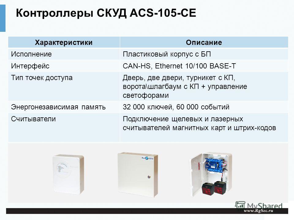 Контроллеры СКУД ACS-105-CE ХарактеристикиОписание ИсполнениеПластиковый корпус с БП ИнтерфейсCAN-HS, Ethernet 10/100 BASE-T Тип точек доступаДверь, две двери, турникет с КП, ворота\шлагбаум с КП + управление светофорами Энергонезависимая память32 00