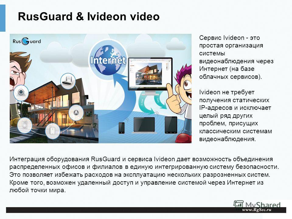 RusGuard & Ivideon video Сервис Ivideon - это простая организация системы видеонаблюдения через Интернет (на базе облачных сервисов). Ivideon не требует получения статических IP-адресов и исключает целый ряд других проблем, присущих классическим сист