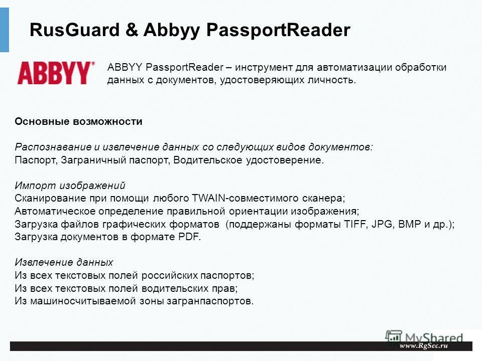 RusGuard & Abbyy PassportReader Основные возможности Распознавание и извлечение данных со следующих видов документов: Паспорт, Заграничный паспорт, Водительское удостоверение. Импорт изображений Сканирование при помощи любого TWAIN-совместимого скане