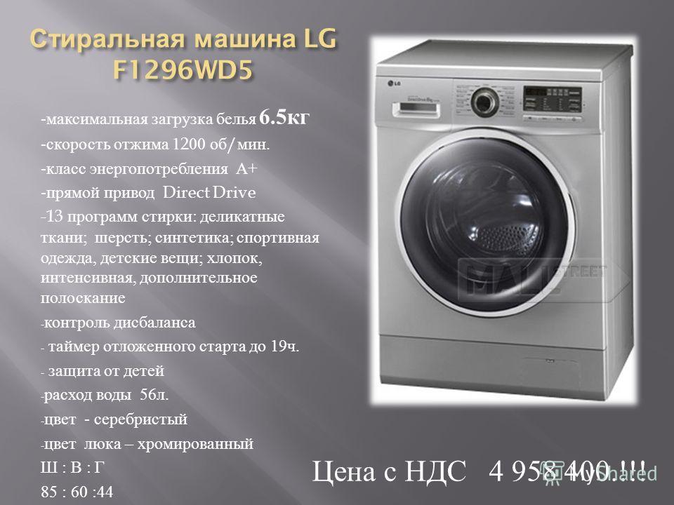 Стиральная машина LG F1296WD5 - максимальная загрузка белья 6.5 кг - скорость отжима 1200 об / мин. - класс энергопотребления А + - прямой привод Direct Drive -13 программ стирки : деликатные ткани ; шерсть ; синтетика ; спортивная одежда, детские ве