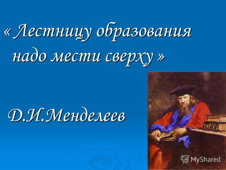 « Лестницу образования надо мести сверху » Д.И.Менделеев Д.И.Менделеев