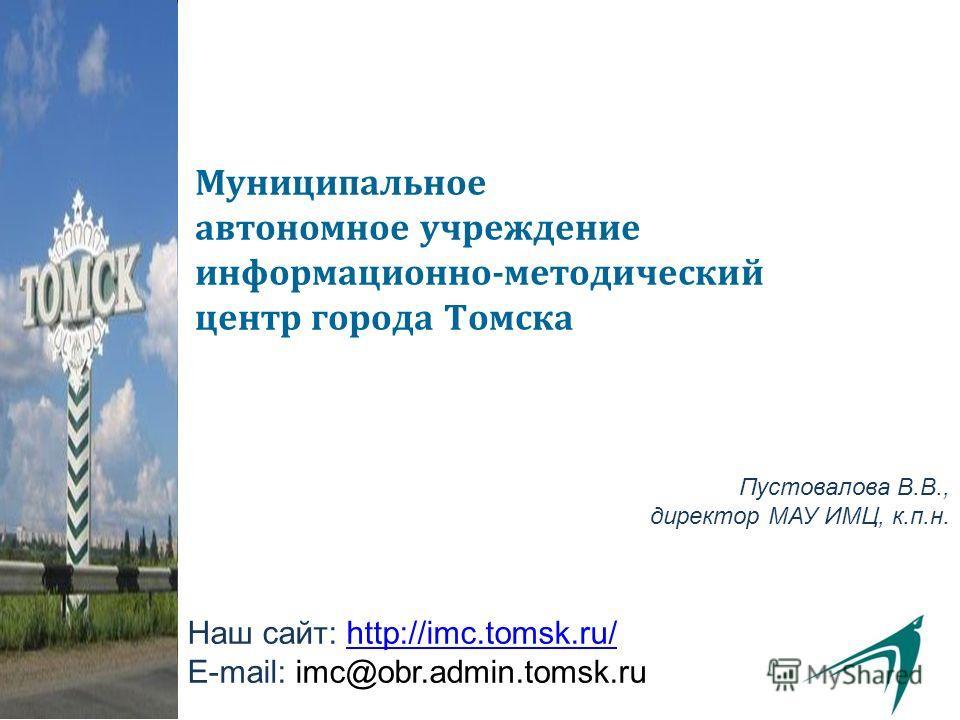Муниципальное автономное учреждение информационно-методический центр города Томска Пустовалова В.В., директор МАУ ИМЦ, к.п.н. Наш сайт: http://imc.tomsk.ru/http://imc.tomsk.ru/ E-mail: imc@obr.admin.tomsk.ru