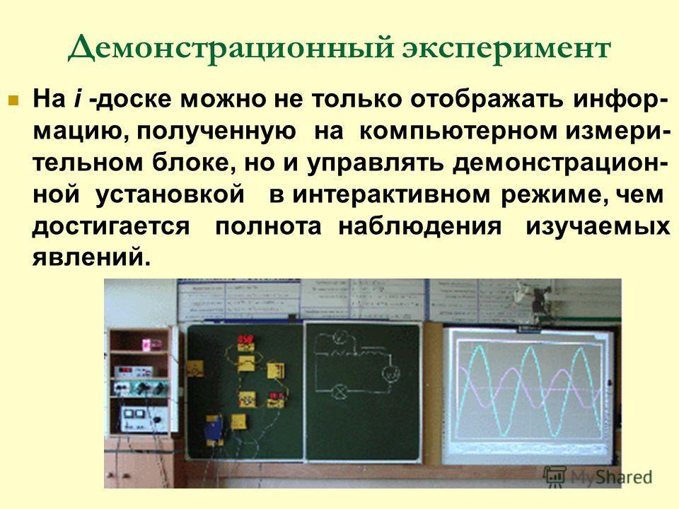Демонстрационный эксперимент На i -доске можно не только отображать инфор- мацию, полученную на компьютерном измери- тельном блоке, но и управлять демонстрацион- ной установкой в интерактивном режиме, чем достигается полнота наблюдения изучаемых явле