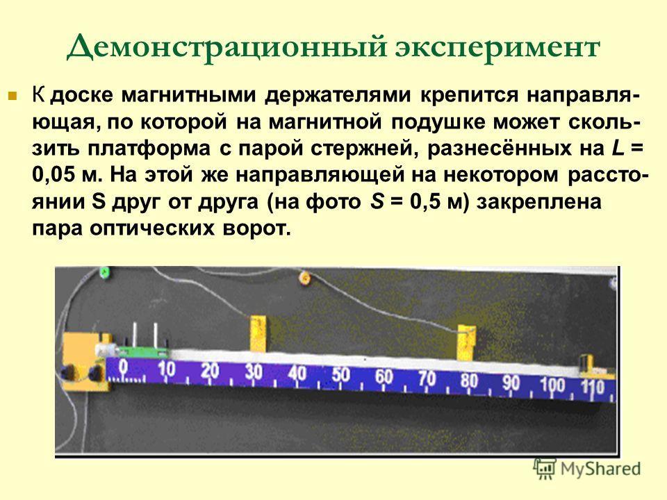 Демонстрационный эксперимент К доске магнитными держателями крепится направля- ющая, по которой на магнитной подушке может сколь- зить платформа с парой стержней, разнесённых на L = 0,05 м. На этой же направляющей на некотором рассто- янии S друг от