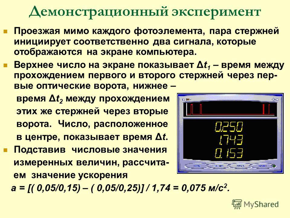 Демонстрационный эксперимент Проезжая мимо каждого фотоэлемента, пара стержней инициирует соответственно два сигнала, которые отображаются на экране компьютера. Верхнее число на экране показывает Δt 1 – время между прохождением первого и второго стер