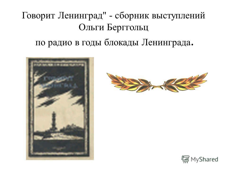 Говорит Ленинград - сборник выступлений Ольги Берггольц по радио в годы блокады Ленинграда.