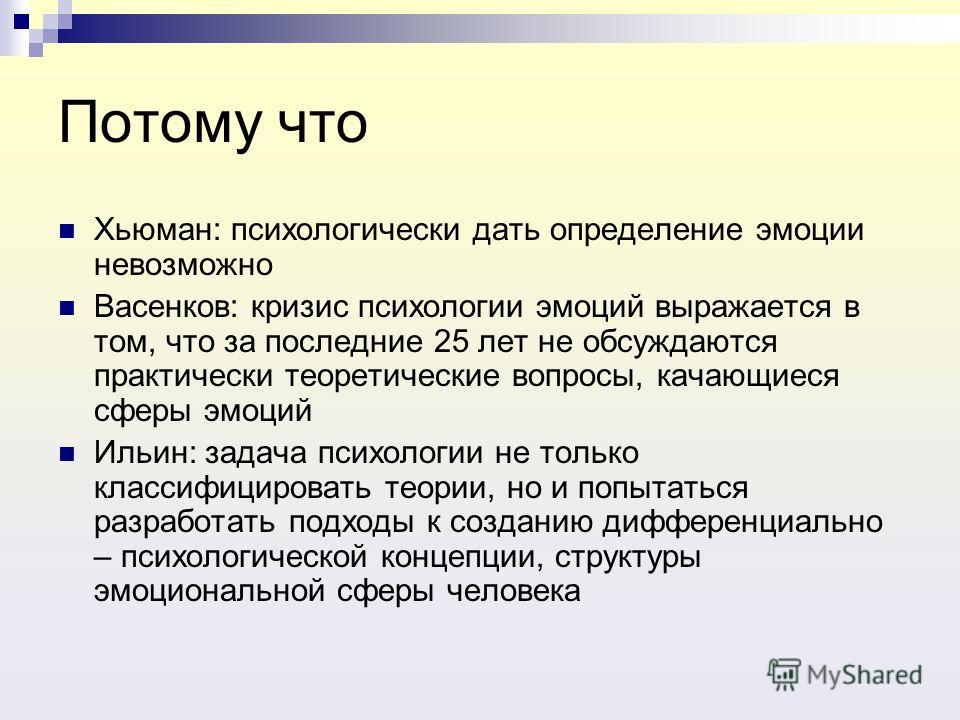 Потому что Хьюман: психологически дать определение эмоции невозможно Васенков: кризис психологии эмоций выражается в том, что за последние 25 лет не обсуждаются практически теоретические вопросы, качающиеся сферы эмоций Ильин: задача психологии не то