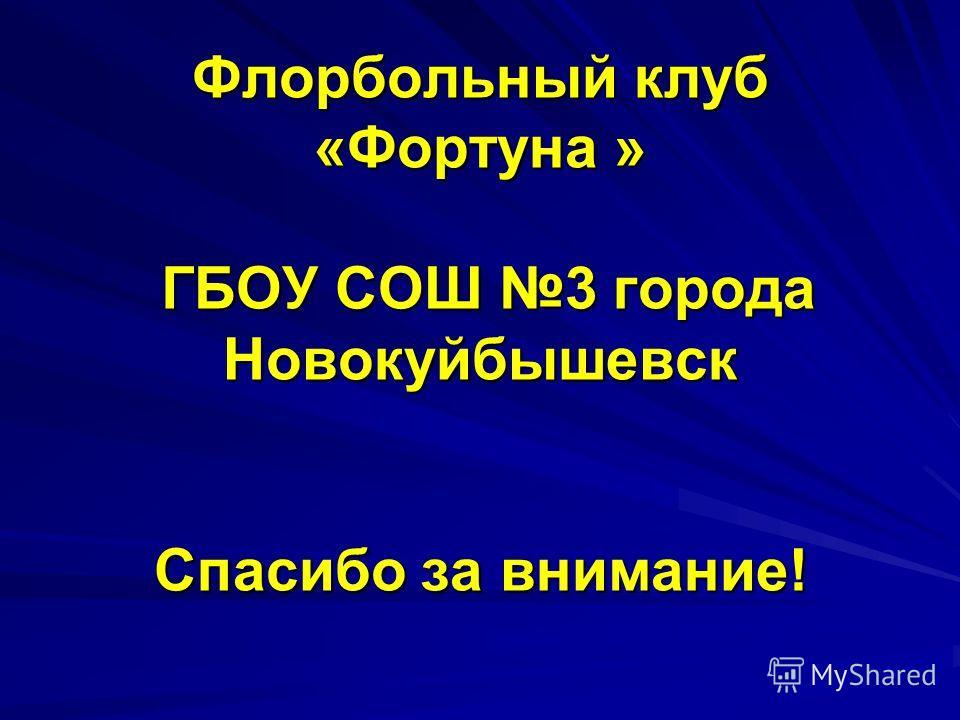 Флорбольный клуб «Фортуна » ГБОУ СОШ 3 города Новокуйбышевск Спасибо за внимание!