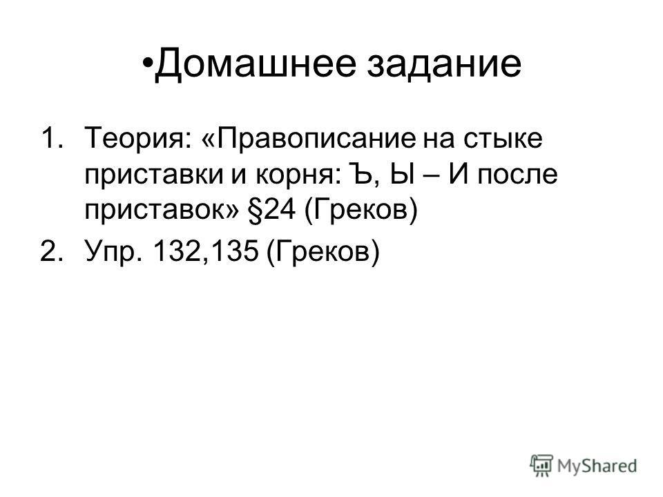 Домашнее задание 1.Теория: «Правописание на стыке приставки и корня: Ъ, Ы – И после приставок» §24 (Греков) 2.Упр. 132,135 (Греков)