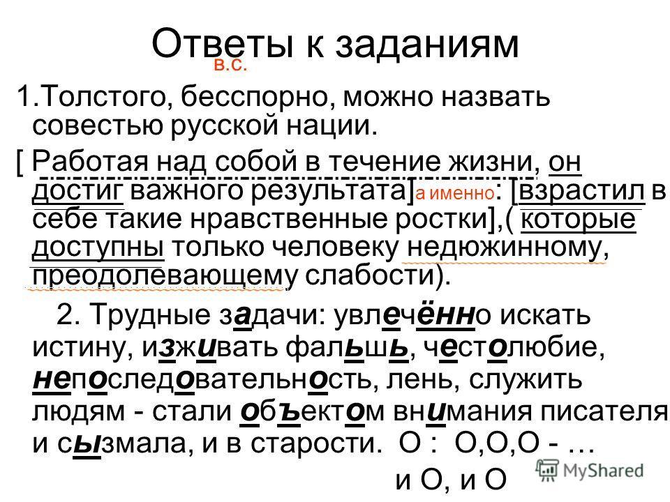 Ответы к заданиям в.с. 1.Толстого, бесспорно, можно назвать совестью русской нации. [ Работая над собой в течение жизни, он достиг важного результата] а именно : [взрастил в себе такие нравственные ростки],( которые доступны только человеку недюжинно