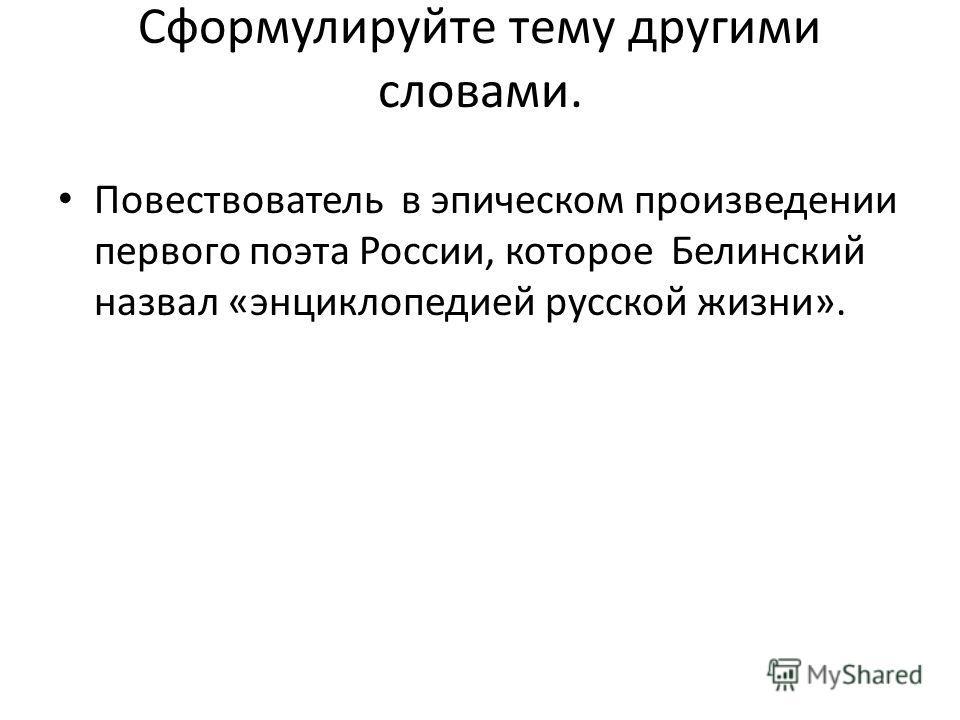 Сформулируйте тему другими словами. Повествователь в эпическом произведении первого поэта России, которое Белинский назвал «энциклопедией русской жизни».