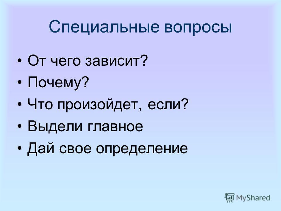 Специальные вопросы От чего зависит? Почему? Что произойдет, если? Выдели главное Дай свое определение
