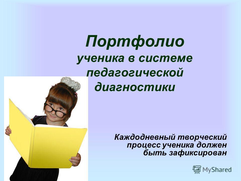 Портфолио ученика в системе педагогической диагностики Каждодневный творческий процесс ученика должен быть зафиксирован