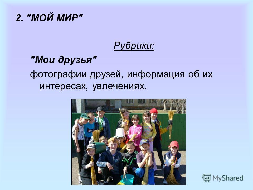 2. МОЙ МИР Рубрики: Мои друзья фотографии друзей, информация об их интересах, увлечениях.