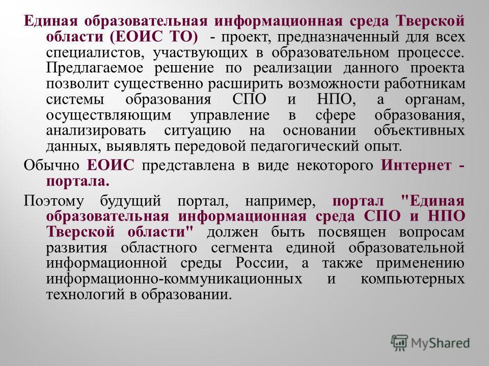 Единая образовательная информационная среда Тверской области ( ЕОИС ТО ) - проект, предназначенный для всех специалистов, участвующих в образовательном процессе. Предлагаемое решение по реализации данного проекта позволит существенно расширить возмож