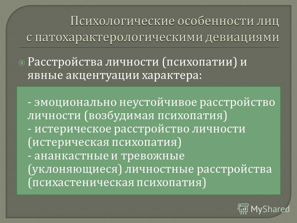 Расстройства личности ( психопатии ) и явные акцентуации характера : - эмоционально неустойчивое расстройство личности ( возбудимая психопатия ) - истерическое расстройство личности ( истерическая психопатия ) - ананкастные и тревожные ( уклоняющиеся