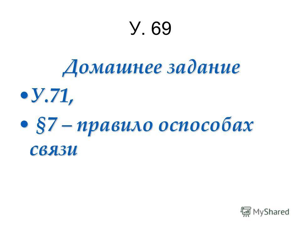 У. 69 Домашнее задание Домашнее задание У.71,У.71, §7 – правило оспособах связи §7 – правило оспособах связи