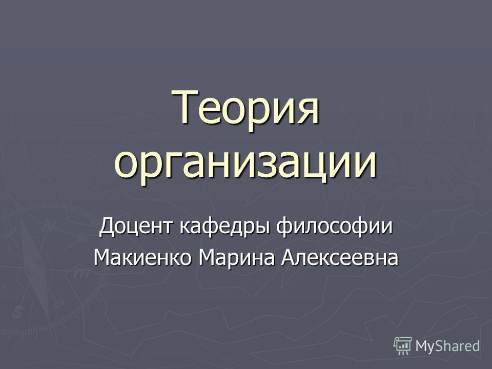 Теория организации Доцент кафедры философии Макиенко Марина Алексеевна